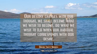 Our destiny changes with our thought, we shall become what we wish to become do what we wish to do Orison Swett Marden Quotes