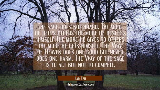 The sage does not hoard. The more he helps others the more he benefits himself The more he gives to