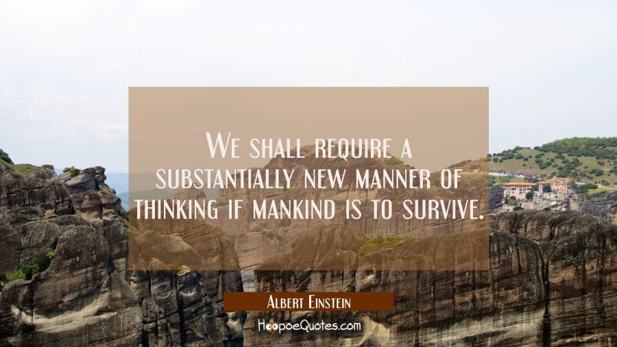 We shall require a substantially new manner of thinking if mankind is to survive. Albert Einstein Quotes