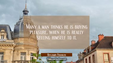 Many a man thinks he is buying pleasure when he is really selling himself to it.
