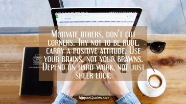 Motivate others, don't cut corners. Try not to be rude, carry a positive attitude. Use your brains, not your brawns. Depend on hard work, not just sheer luck.