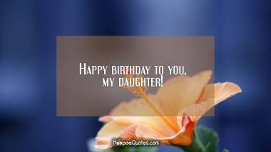 Happy birthday to you, my daughter! Birthday Quotes