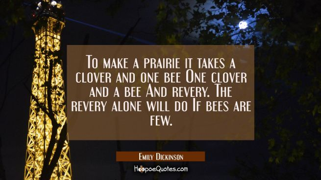 To make a prairie it takes a clover and one bee One clover and a bee And revery. The revery alone w
