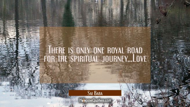 There is only one royal road for the spiritual journey...Love