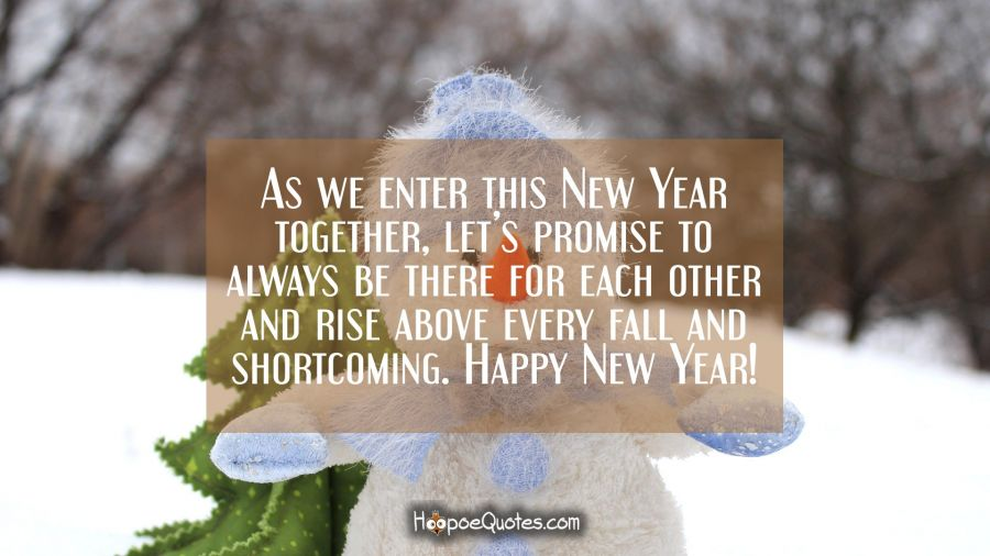 As we enter this New Year together, let's promise to always be there for each other and rise above every fall and shortcoming. Happy New Year! New Year Quotes
