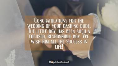 Congratulations for the wedding of your dashing dude. The little boy has been such a focused, responsible boy. We wish him all the success in life! Quotes