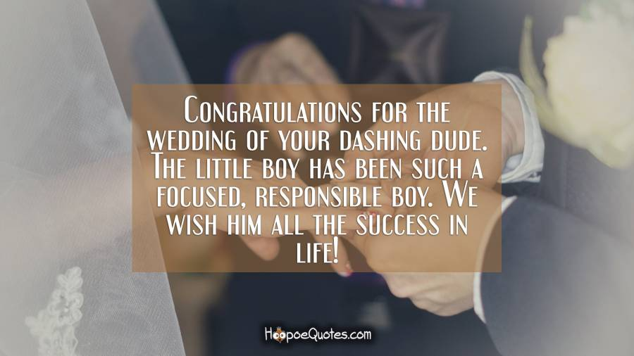 Congratulations for the wedding of your dashing dude. The little boy has been such a focused, responsible boy. We wish him all the success in life! Wedding Quotes