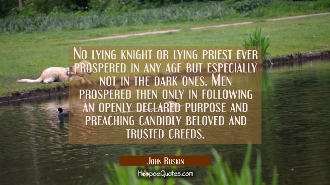 No lying knight or lying priest ever prospered in any age but especially not in the dark ones. Men