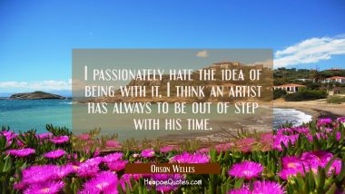 I passionately hate the idea of being with it, I think an artist has always to be out of step with Orson Welles Quotes