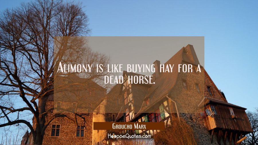 Alimony is like buying hay for a dead horse. Groucho Marx Quotes