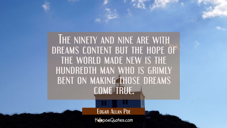 The ninety and nine are with dreams content but the hope of the world made new is the hundredth man Edgar Allan Poe Quotes