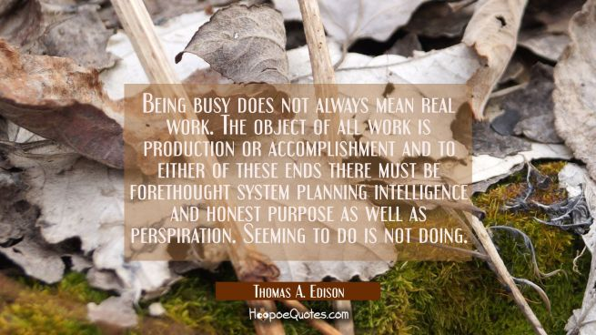 Being busy does not always mean real work. The object of all work is production or accomplishment a