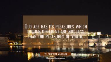 Old age has its pleasures which though different are not less than the pleasures of youth. W. Somerset Maugham Quotes