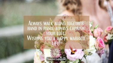 Always walk along together hand in hand, always cherish your love. Wishing you a happy married life! Wedding Quotes
