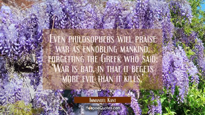 Even philosophers will praise war as ennobling mankind forgetting the Greek who said: 'War is bad i