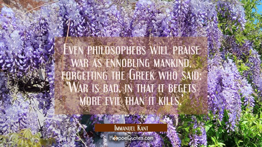Even philosophers will praise war as ennobling mankind forgetting the Greek who said: 'War is bad i Immanuel Kant Quotes