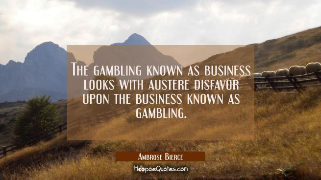 The gambling known as business looks with austere disfavor upon the business known as gambling.
