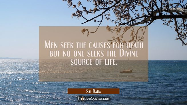Men seek the causes for death but no one seeks the Divine source of life.