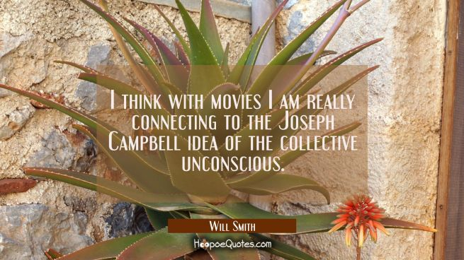 I think with movies I am really connecting to the Joseph Campbell idea of the collective unconsciou