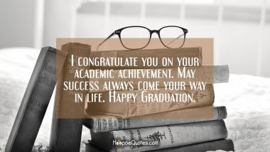 I congratulate you on your academic achievement. May success always come your way in life. Happy Graduation.