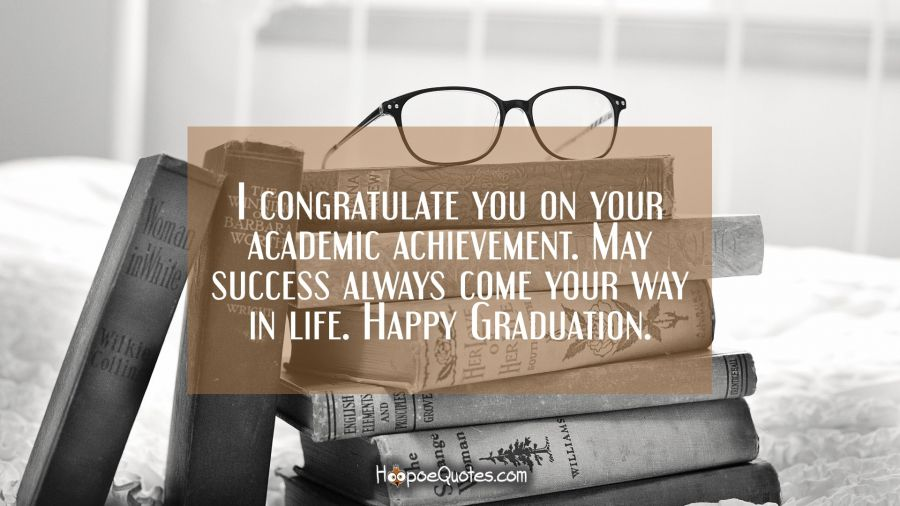 I congratulate you on your academic achievement. May success always come your way in life. Happy Graduation. Graduation Quotes