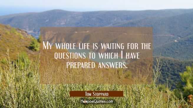 My whole life is waiting for the questions to which I have prepared answers.