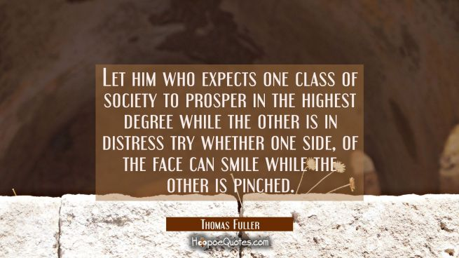 Let him who expects one class of society to prosper in the highest degree while the other is in dis