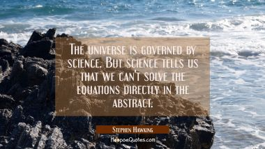 The universe is governed by science. But science tells us that we can't solve the equations directl