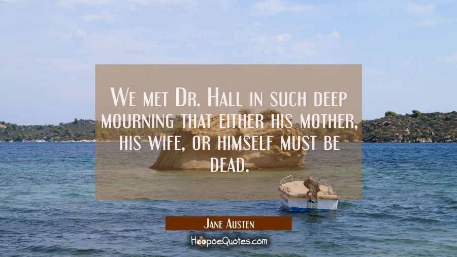 We met Dr. Hall in such deep mourning that either his mother his wife or himself must be dead. Jane Austen Quotes