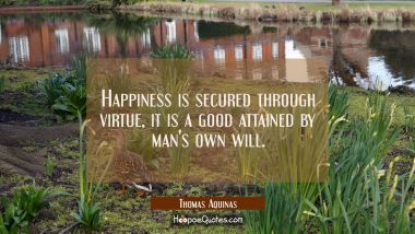 Happiness is secured through virtue, it is a good attained by man's own will.