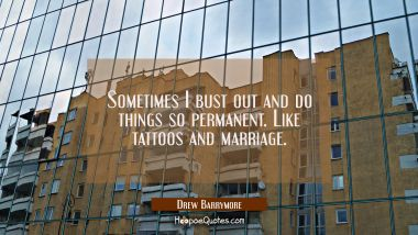 Sometimes I bust out and do things so permanent. Like tattoos and marriage.
