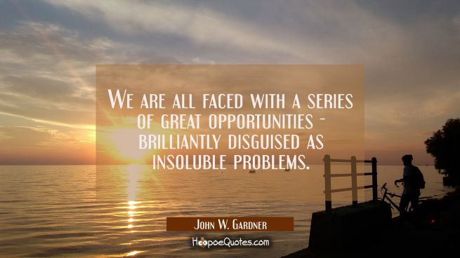 We are all faced with a series of great opportunities - brilliantly disguised as insoluble problems