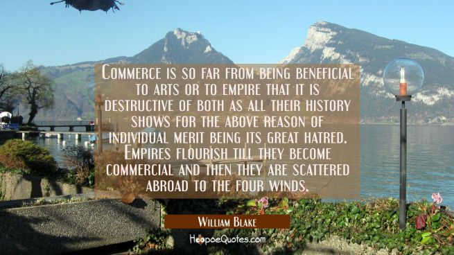 Commerce is so far from being beneficial to arts or to empire that it is destructive of both as all
