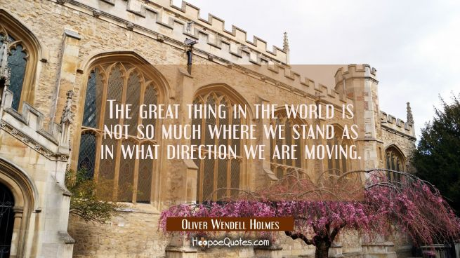 The great thing in the world is not so much where we stand as in what direction we are moving.