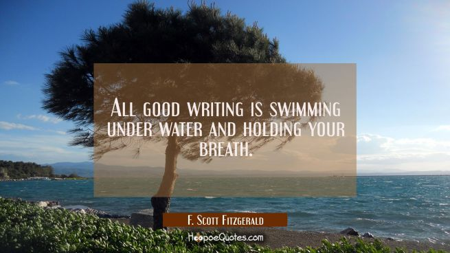 All good writing is swimming under water and holding your breath.