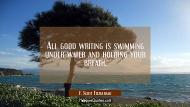 All good writing is swimming under water and holding your breath. F. Scott Fitzgerald Quotes