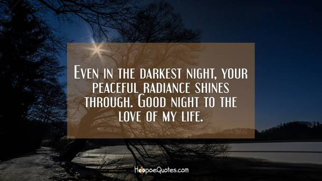 Even in the darkest night, your peaceful radiance shines through. Good night to the love of my life.