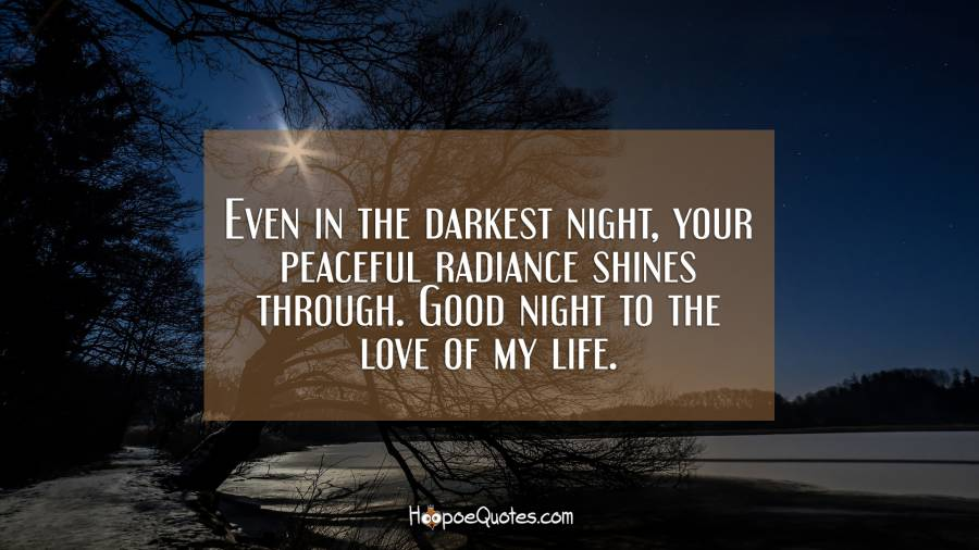 Even in the darkest night, your peaceful radiance shines through. Good night to the love of my life. Good Night Quotes