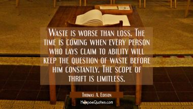 Waste is worse than loss. The time is coming when every person who lays claim to ability will keep