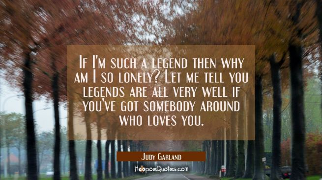 If I'm such a legend then why am I so lonely? Let me tell you legends are all very well if you've g