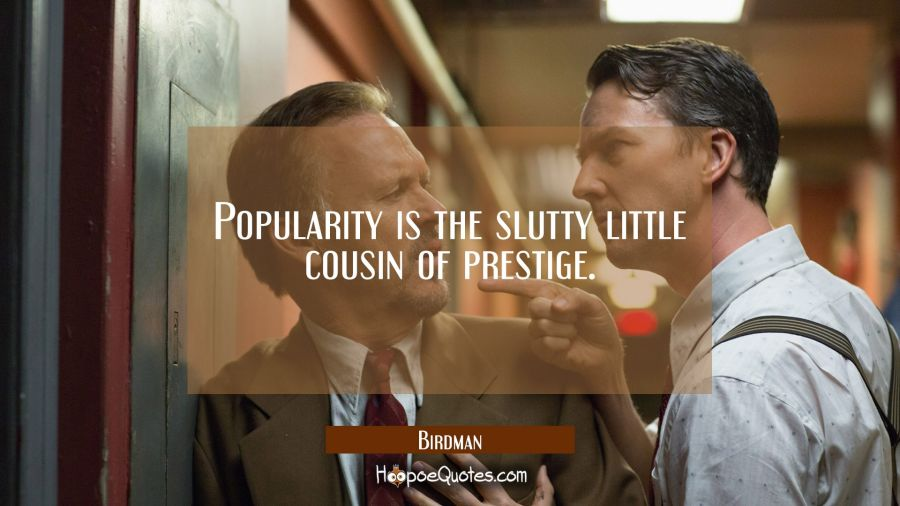 Popularity is the slutty little cousin of prestige. Movie Quotes Quotes