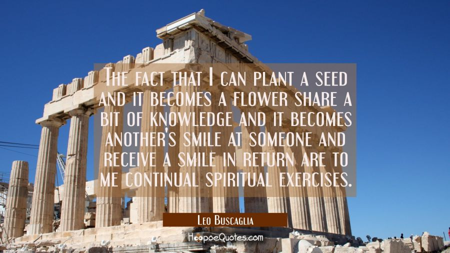 The fact that I can plant a seed and it becomes a flower share a bit of knowledge and it becomes an Leo Buscaglia Quotes