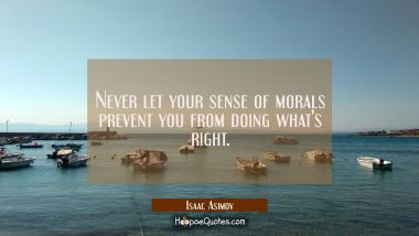 Never let your sense of morals prevent you from doing what's right. Isaac Asimov Quotes