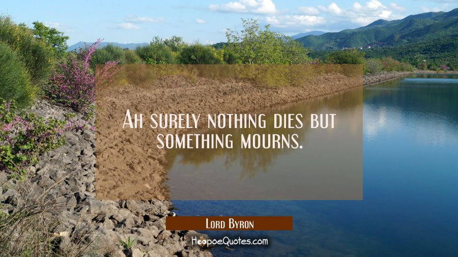 Ah surely nothing dies but something mourns. Lord Byron Quotes