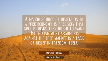 A major source of objection to a free economy is precisely that group thinks they ought to want. Un