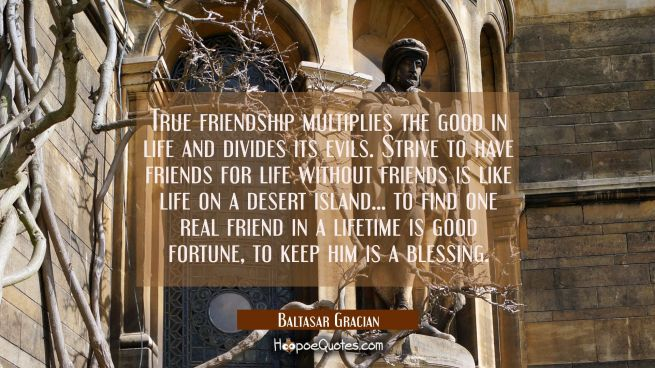 True friendship multiplies the good in life and divides its evils. Strive to have friends for life