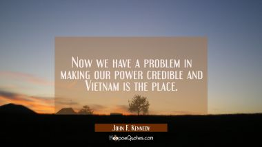 Now we have a problem in making our power credible and Vietnam is the place.