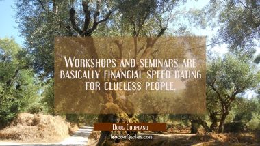 Workshops and seminars are basically financial speed dating for clueless people. Doug Coupland Quotes