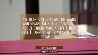 I've been a vegetarian for years and years. I'm not judgemental about others who aren't I just feel
