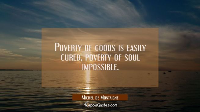 Poverty of goods is easily cured, poverty of soul impossible.